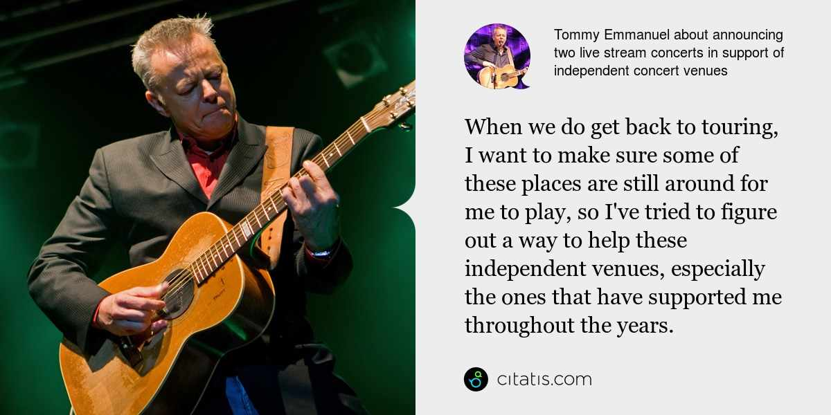Tommy Emmanuel: When we do get back to touring, I want to make sure some of these places are still around for me to play, so I've tried to figure out a way to help these independent venues, especially the ones that have supported me throughout the years.