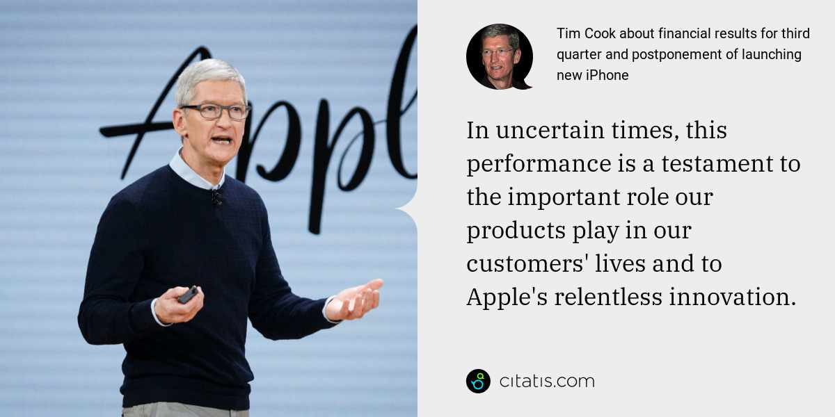 Tim Cook: In uncertain times, this performance is a testament to the important role our products play in our customers' lives and to Apple's relentless innovation.