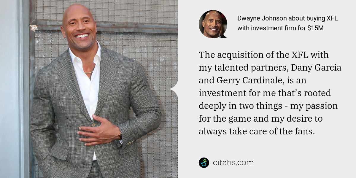 Dwayne Johnson: The acquisition of the XFL with my talented partners, Dany Garcia and Gerry Cardinale, is an investment for me that's rooted deeply in two things - my passion for the game and my desire to always take care of the fans.