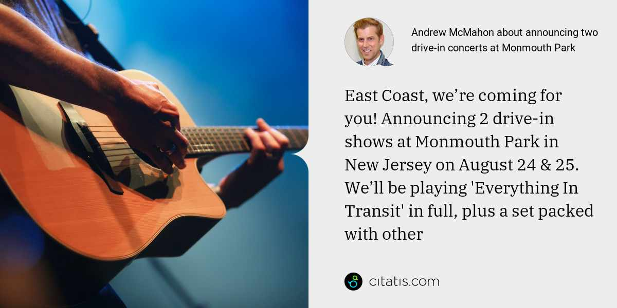 Andrew McMahon: East Coast, we're coming for you! Announcing 2 drive-in shows at Monmouth Park in New Jersey on August 24 & 25. We'll be playing 'Everything In Transit' in full, plus a set packed with other