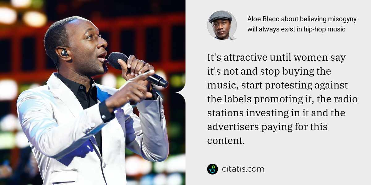 Aloe Blacc: It's attractive until women say it's not and stop buying the music, start protesting against the labels promoting it, the radio stations investing in it and the advertisers paying for this content.