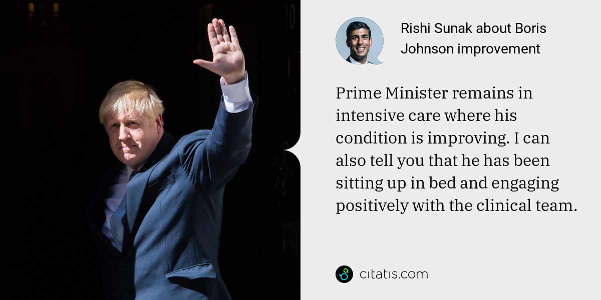 Rishi Sunak: Prime Minister remains in intensive care where his condition is improving. I can also tell you that he has been sitting up in bed and engaging positively with the clinical team.