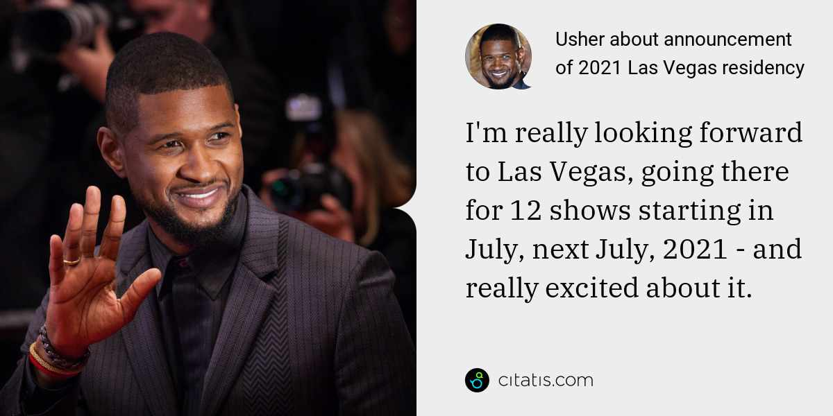 Usher: I'm really looking forward to Las Vegas, going there for 12 shows starting in July, next July, 2021 - and really excited about it.
