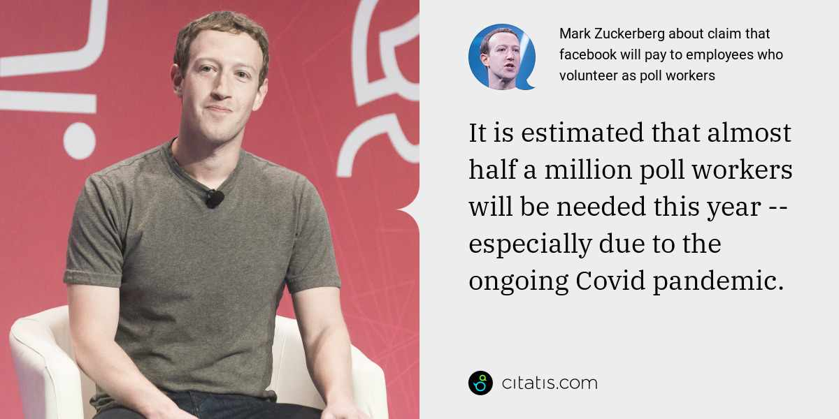 Mark Zuckerberg: It is estimated that almost half a million poll workers will be needed this year -- especially due to the ongoing Covid pandemic.