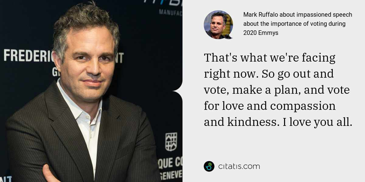 Mark Ruffalo: That's what we're facing right now. So go out and vote, make a plan, and vote for love and compassion and kindness. I love you all.