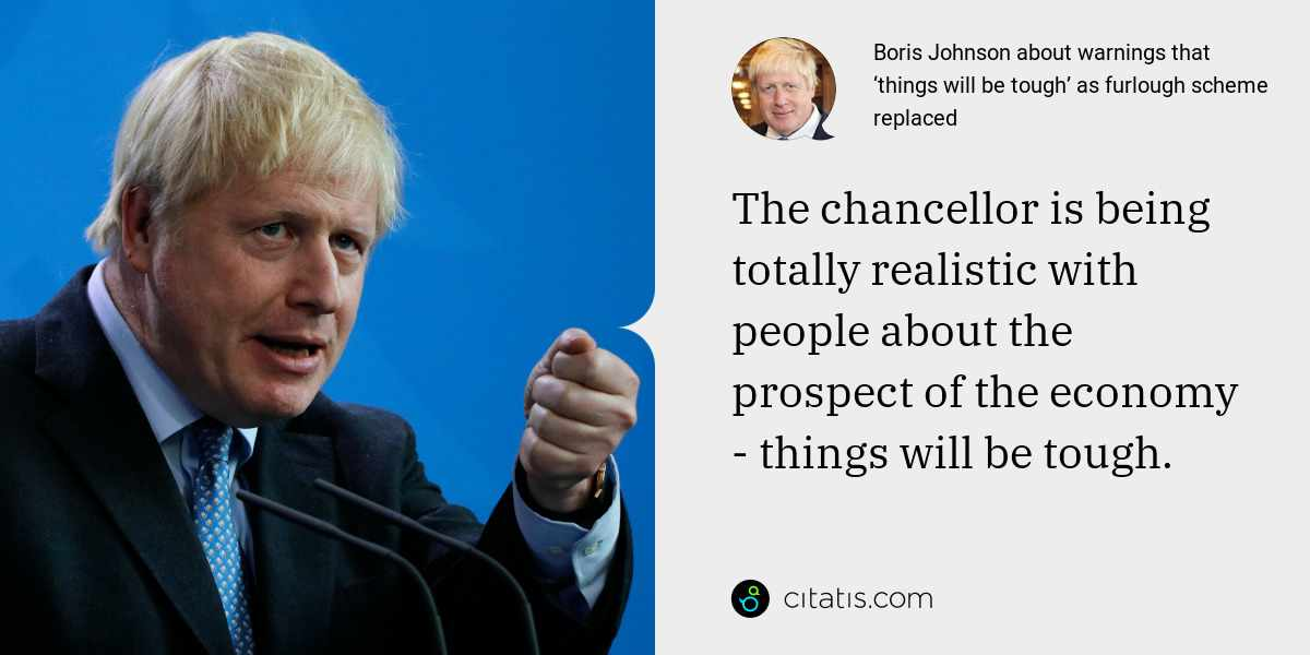 Boris Johnson: The chancellor is being totally realistic with people about the prospect of the economy - things will be tough.