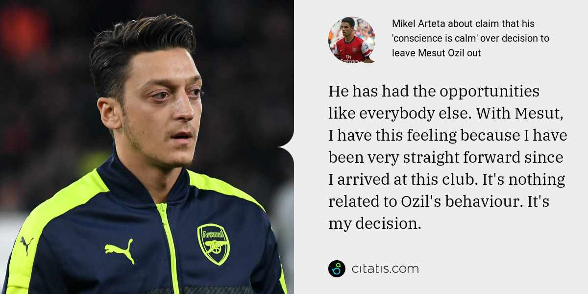 Mikel Arteta: He has had the opportunities like everybody else. With Mesut, I have this feeling because I have been very straight forward since I arrived at this club. It's nothing related to Ozil's behaviour. It's my decision.