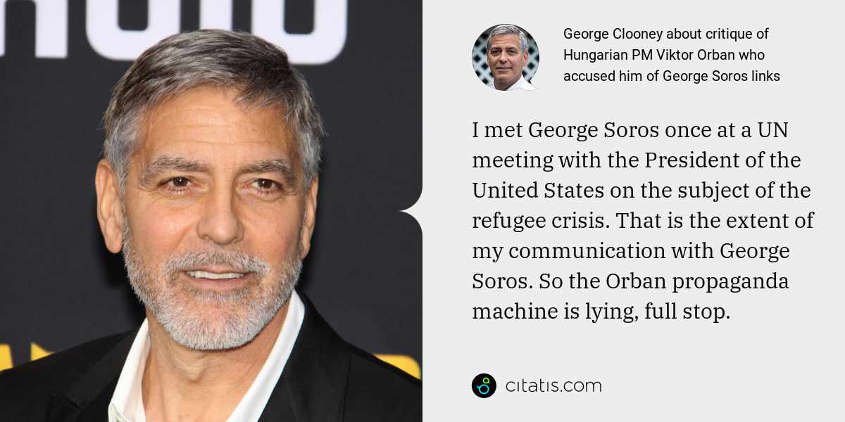 George Clooney: I met George Soros once at a UN meeting with the President of the United States on the subject of the refugee crisis. That is the extent of my communication with George Soros. So the Orban propaganda machine is lying, full stop.