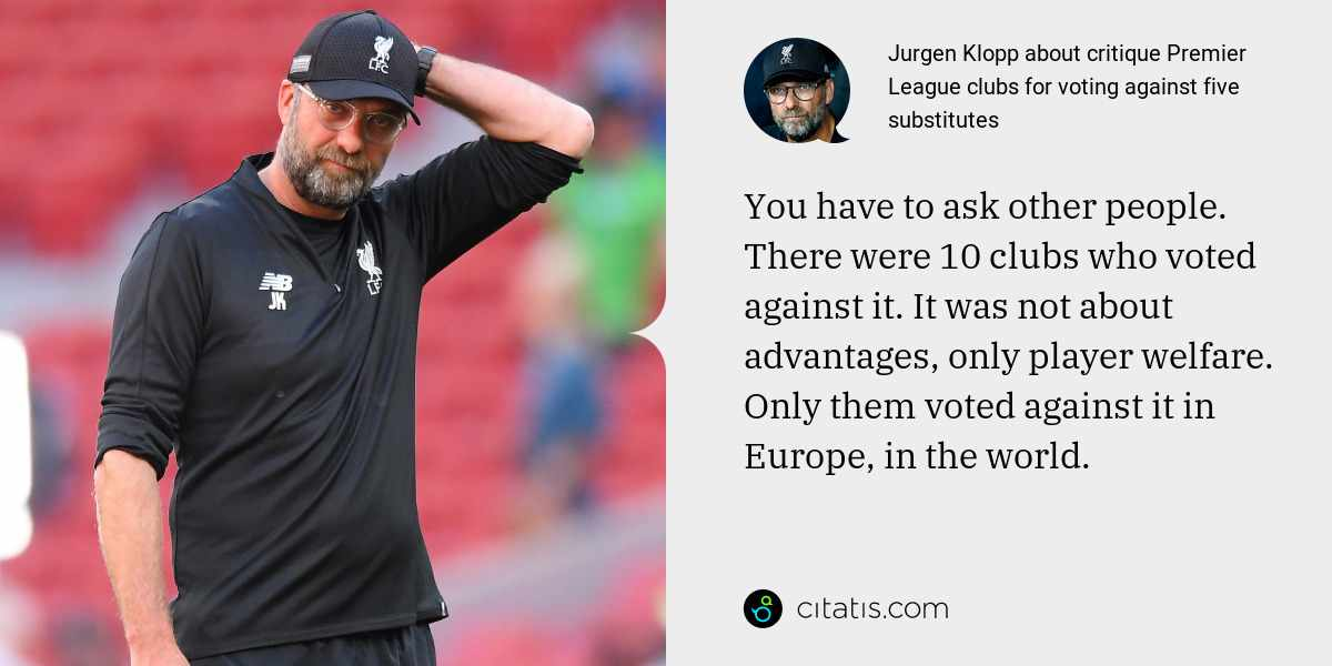 Jurgen Klopp: You have to ask other people. There were 10 clubs who voted against it. It was not about advantages, only player welfare. Only them voted against it in Europe, in the world.