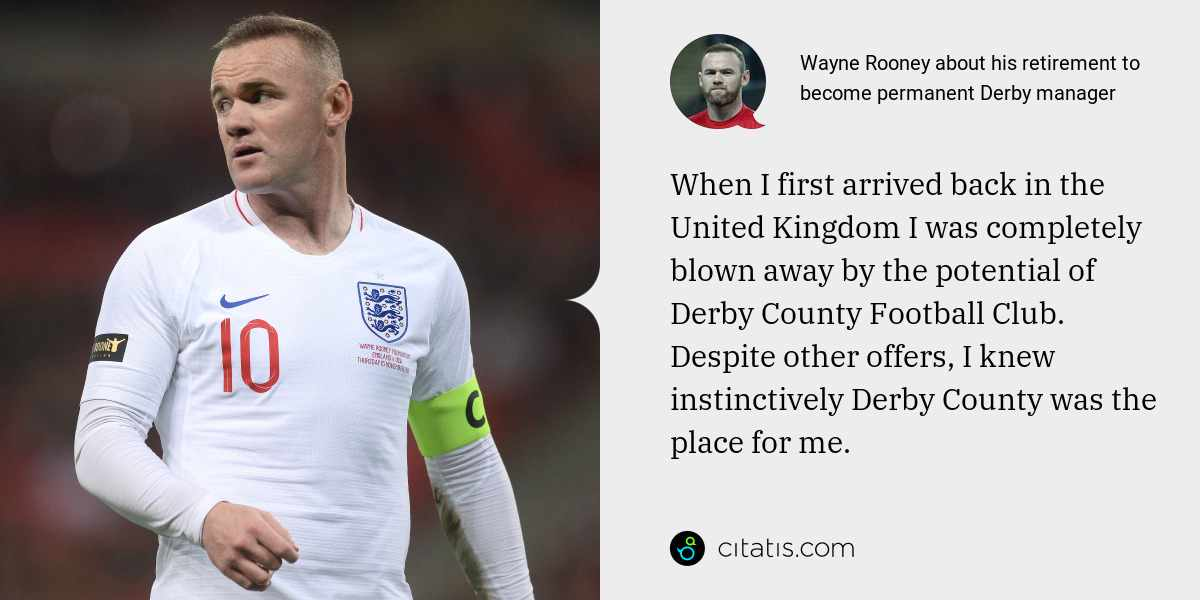 Wayne Rooney: When I first arrived back in the United Kingdom I was completely blown away by the potential of Derby County Football Club. Despite other offers, I knew instinctively Derby County was the place for me.