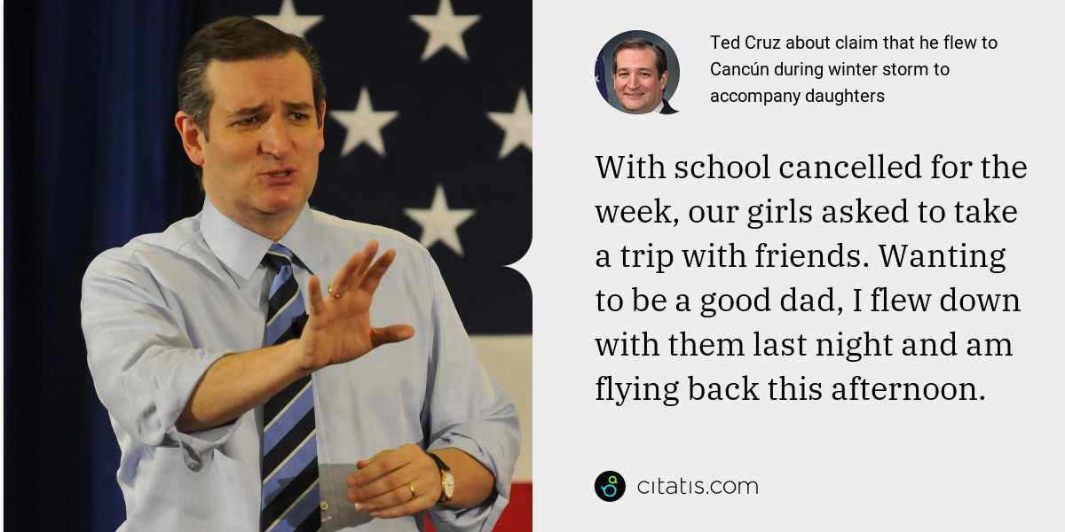 Ted Cruz: With school cancelled for the week, our girls asked to take a trip with friends. Wanting to be a good dad, I flew down with them last night and am flying back this afternoon.