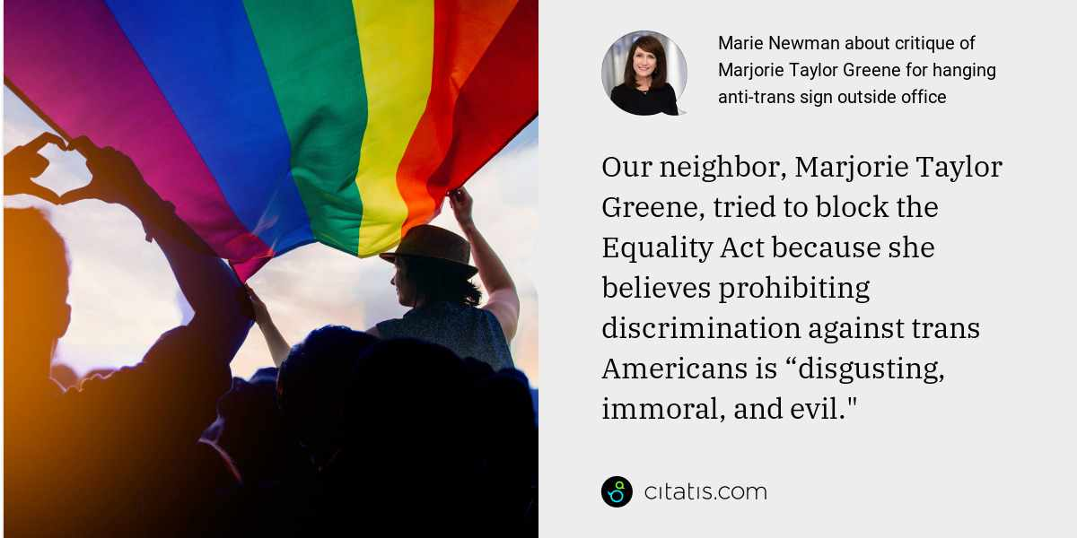 "Marie Newman: Our neighbor, Marjorie Taylor Greene, tried to block the Equality Act because she believes prohibiting discrimination against trans Americans is ""disgusting, immoral, and evil."""