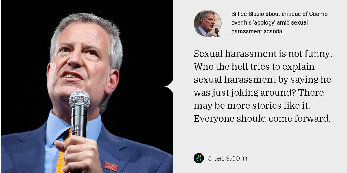 Bill de Blasio: Sexual harassment is not funny. Who the hell tries to explain sexual harassment by saying he was just joking around? There may be more stories like it. Everyone should come forward.