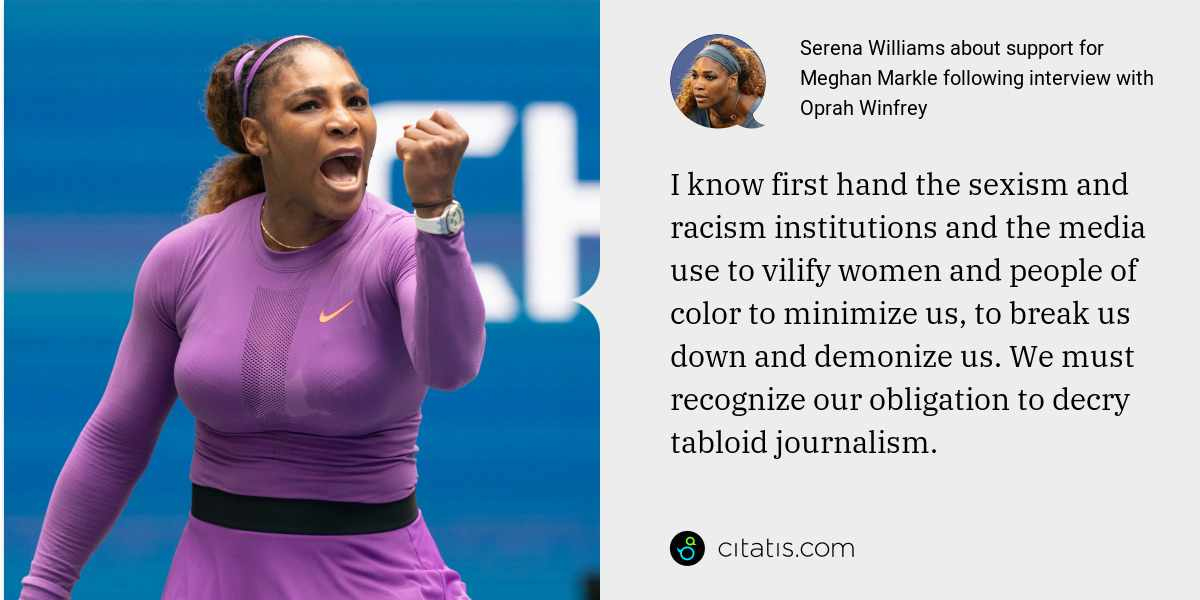 Serena Williams: I know first hand the sexism and racism institutions and the media use to vilify women and people of color to minimize us, to break us down and demonize us. We must recognize our obligation to decry tabloid journalism.