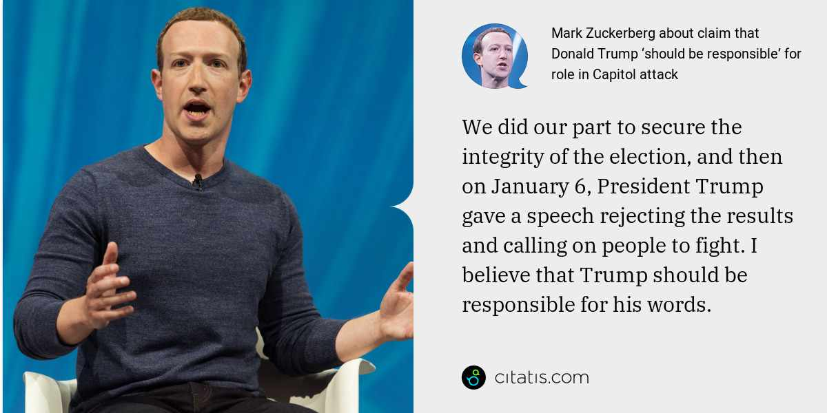 Mark Zuckerberg: We did our part to secure the integrity of the election, and then on January 6, President Trump gave a speech rejecting the results and calling on people to fight. I believe that Trump should be responsible for his words.