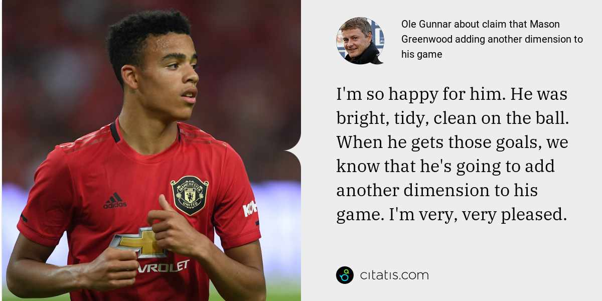 Ole Gunnar: I'm so happy for him. He was bright, tidy, clean on the ball. When he gets those goals, we know that he's going to add another dimension to his game. I'm very, very pleased.