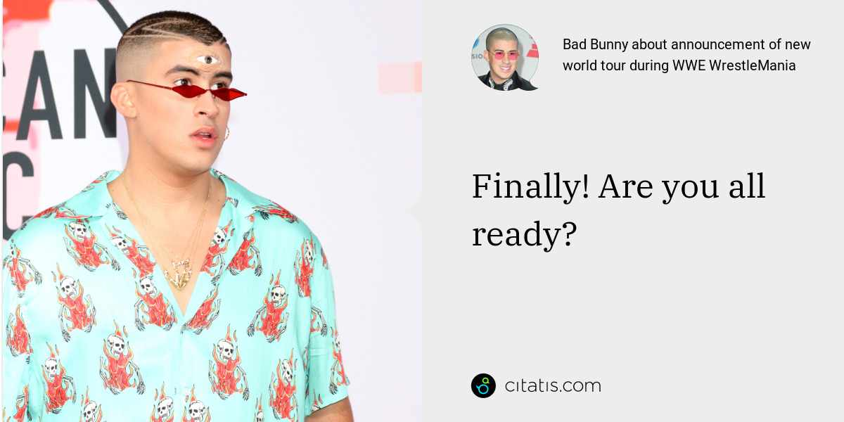 Bad Bunny: Finally! Are you all ready?