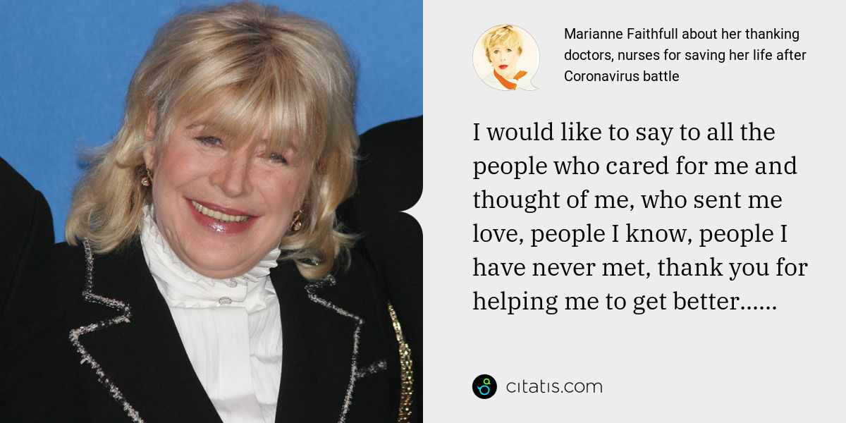 Marianne Faithfull: I would like to say to all the people who cared for me and thought of me, who sent me love, people I know, people I have never met, thank you for helping me to get better......