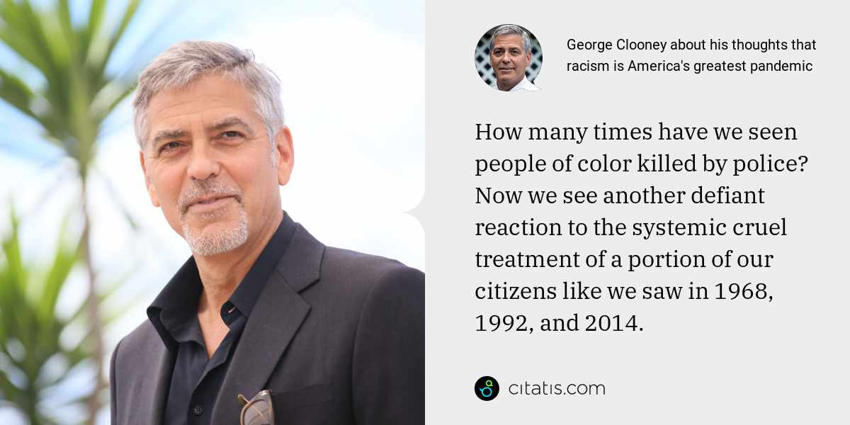 George Clooney: How many times have we seen people of color killed by police? Now we see another defiant reaction to the systemic cruel treatment of a portion of our citizens like we saw in 1968, 1992, and 2014.