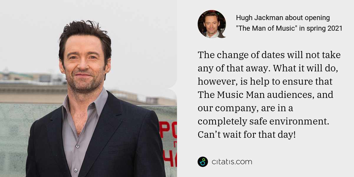 Hugh Jackman: The change of dates will not take any of that away. What it will do, however, is help to ensure that The Music Man audiences, and our company, are in a completely safe environment. Can't wait for that day!