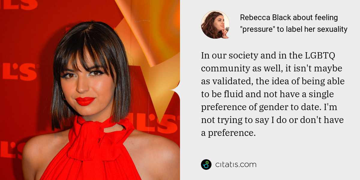 Rebecca Black: In our society and in the LGBTQ community as well, it isn't maybe as validated, the idea of being able to be fluid and not have a single preference of gender to date. I'm not trying to say I do or don't have a preference.