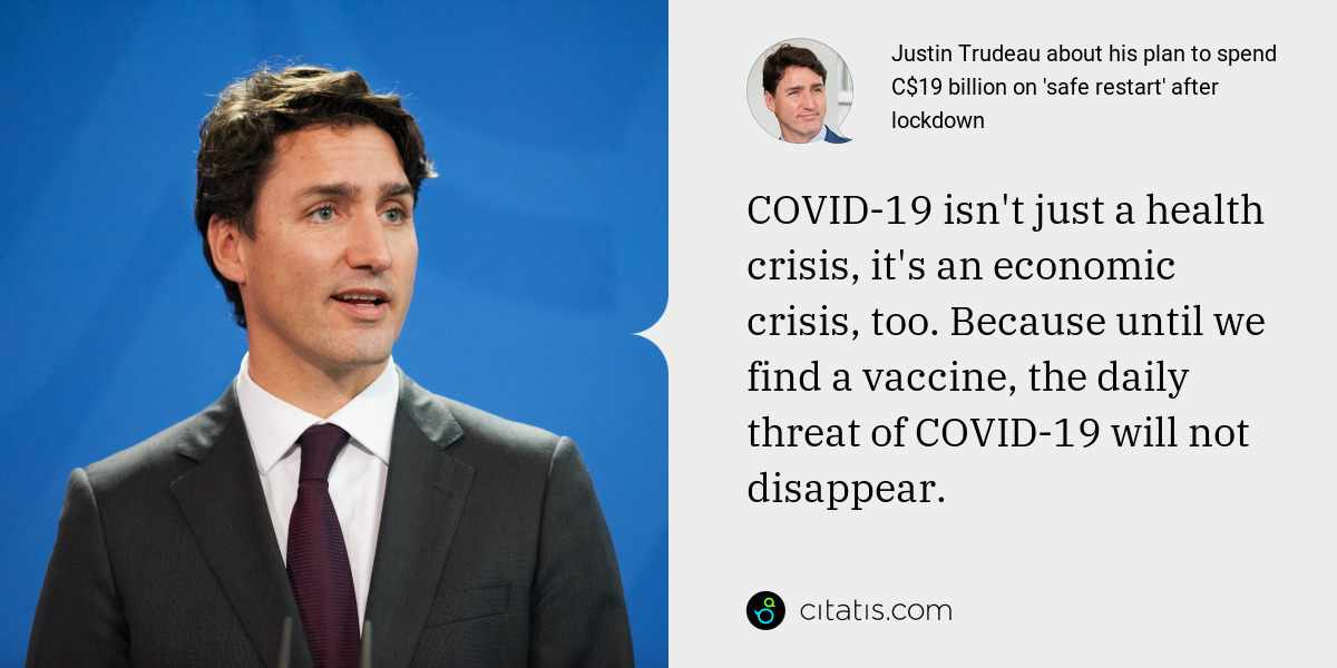 Justin Trudeau: COVID-19 isn't just a health crisis, it's an economic crisis, too. Because until we find a vaccine, the daily threat of COVID-19 will not disappear.