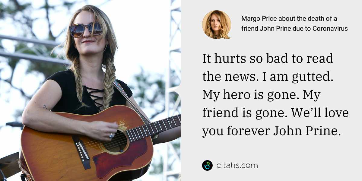 Margo Price: It hurts so bad to read the news. I am gutted. My hero is gone. My friend is gone. We'll love you forever John Prine.