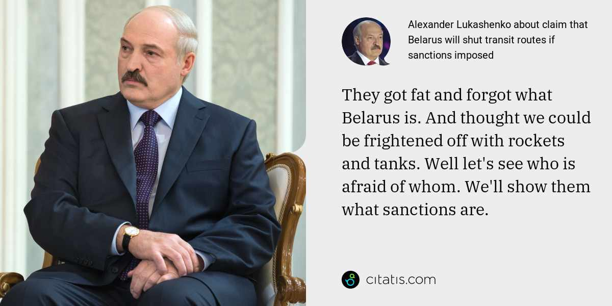 Alexander Lukashenko: They got fat and forgot what Belarus is. And thought we could be frightened off with rockets and tanks. Well let's see who is afraid of whom. We'll show them what sanctions are.