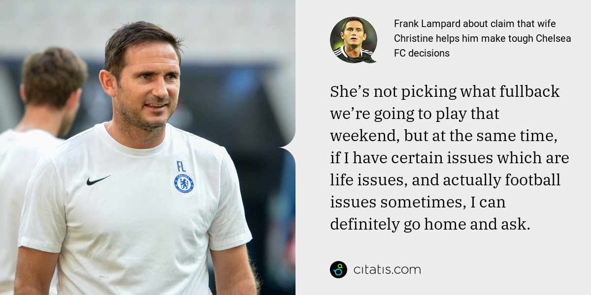 Frank Lampard: She's not picking what fullback we're going to play that weekend, but at the same time, if I have certain issues which are life issues, and actually football issues sometimes, I can definitely go home and ask.