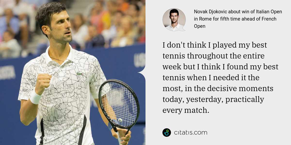 Novak Djokovic: I don't think I played my best tennis throughout the entire week but I think I found my best tennis when I needed it the most, in the decisive moments today, yesterday, practically every match.