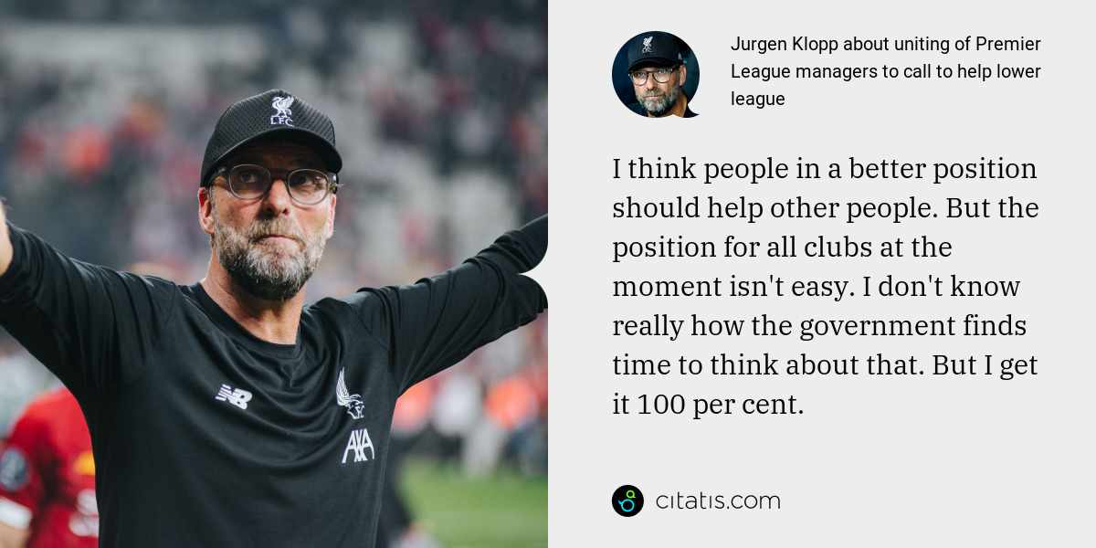 Jurgen Klopp: I think people in a better position should help other people. But the position for all clubs at the moment isn't easy. I don't know really how the government finds time to think about that. But I get it 100 per cent.