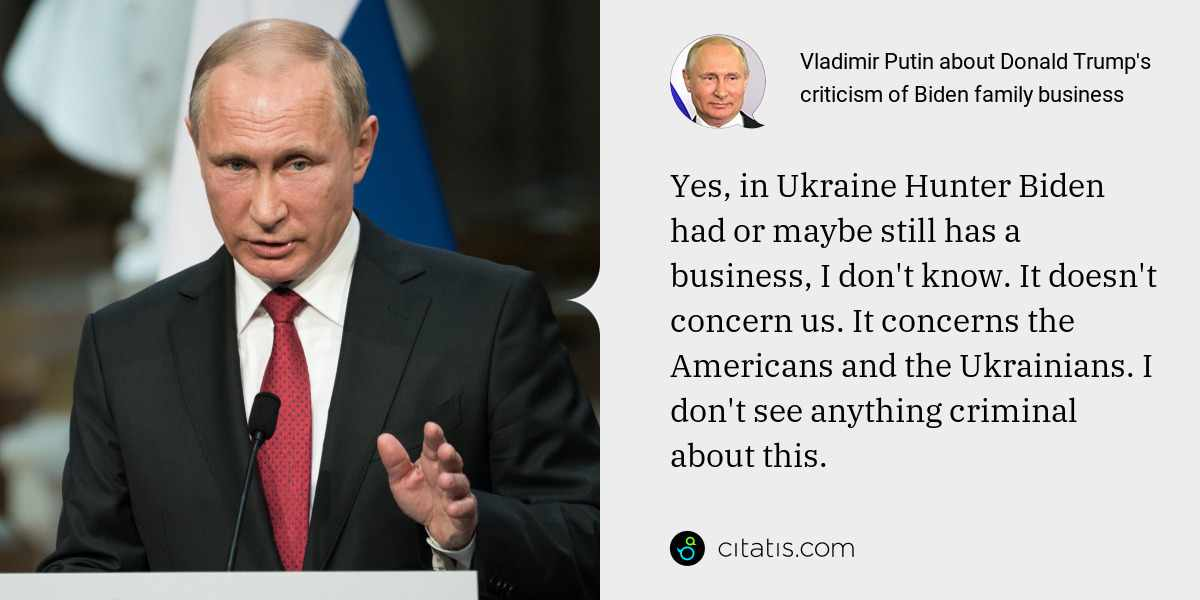 Vladimir Putin: Yes, in Ukraine Hunter Biden had or maybe still has a business, I don't know. It doesn't concern us. It concerns the Americans and the Ukrainians. I don't see anything criminal about this.