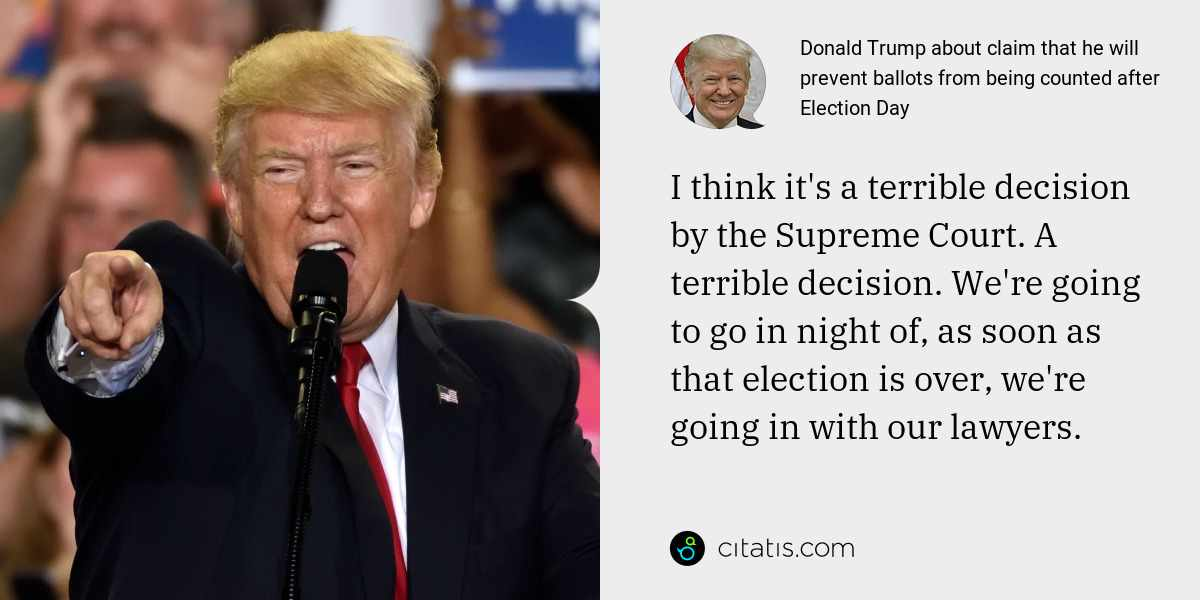 Donald Trump: I think it's a terrible decision by the Supreme Court. A terrible decision. We're going to go in night of, as soon as that election is over, we're going in with our lawyers.