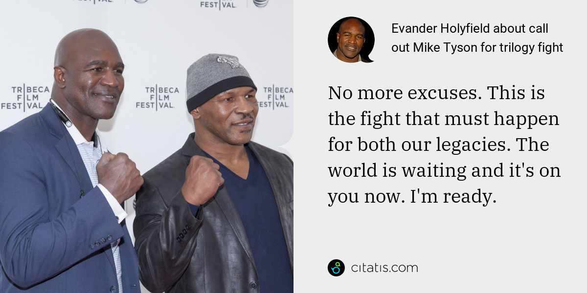 Evander Holyfield: No more excuses. This is the fight that must happen for both our legacies. The world is waiting and it's on you now. I'm ready.