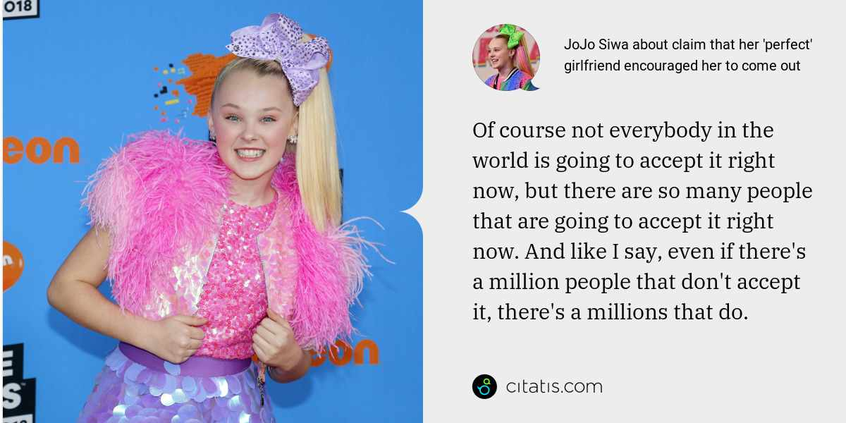 JoJo Siwa: Of course not everybody in the world is going to accept it right now, but there are so many people that are going to accept it right now. And like I say, even if there's a million people that don't accept it, there's a millions that do.