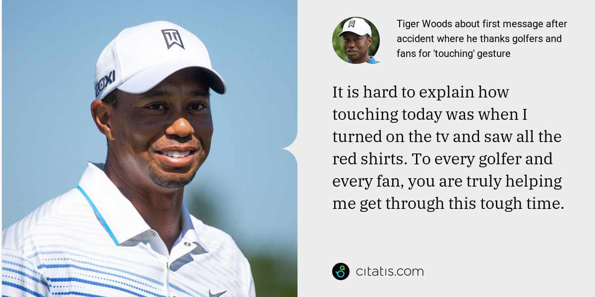 Tiger Woods: It is hard to explain how touching today was when I turned on the tv and saw all the red shirts. To every golfer and every fan, you are truly helping me get through this tough time.