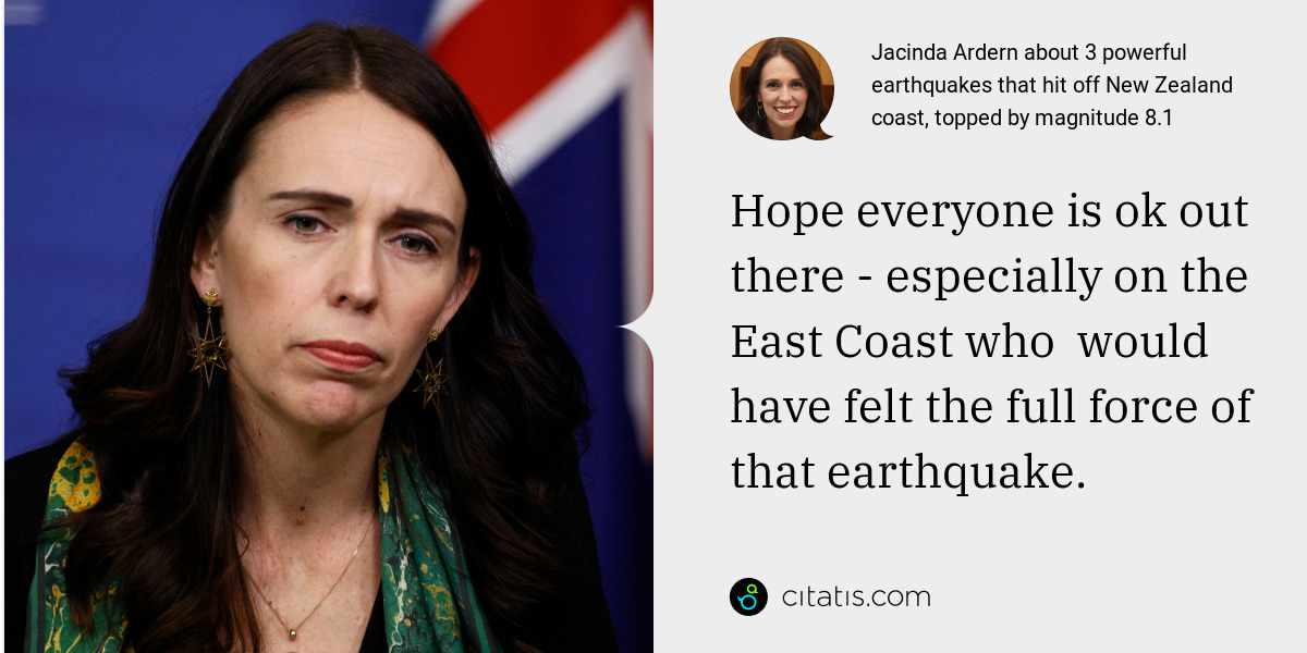 Jacinda Ardern: Hope everyone is ok out there - especially on the East Coast who  would have felt the full force of that earthquake.