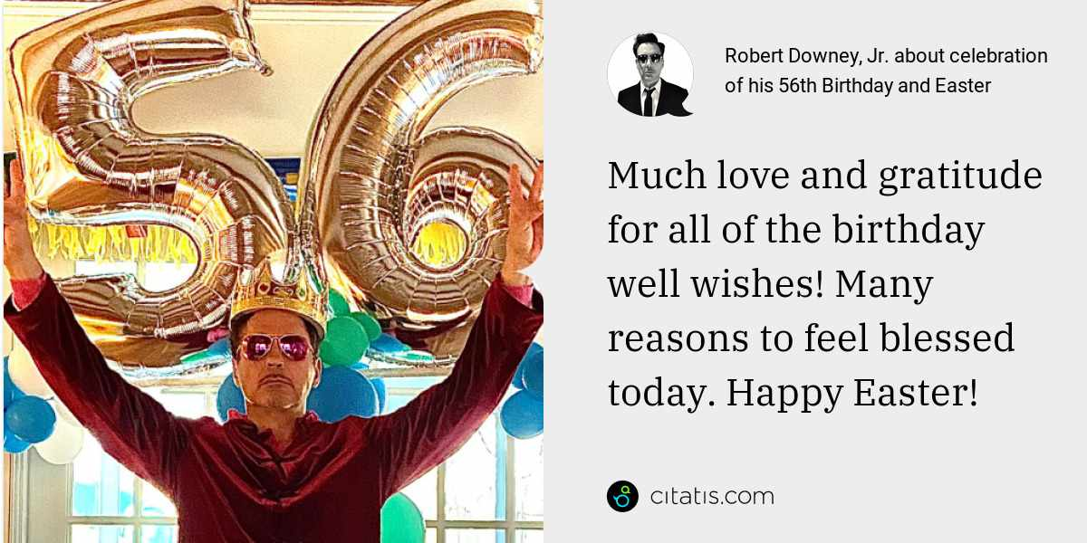 Robert Downey, Jr.: Much love and gratitude for all of the birthday well wishes! Many reasons to feel blessed today. Happy Easter!