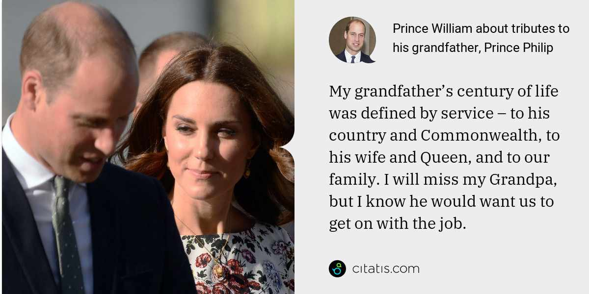 Prince William: My grandfather's century of life was defined by service – to his country and Commonwealth, to his wife and Queen, and to our family. I will miss my Grandpa, but I know he would want us to get on with the job.