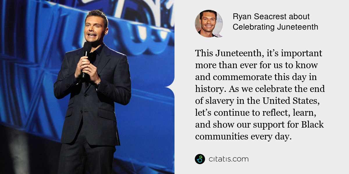 Ryan Seacrest: This Juneteenth, it's important more than ever for us to know and commemorate this day in history. As we celebrate the end of slavery in the United States, let's continue to reflect, learn, and show our support for Black communities every day.