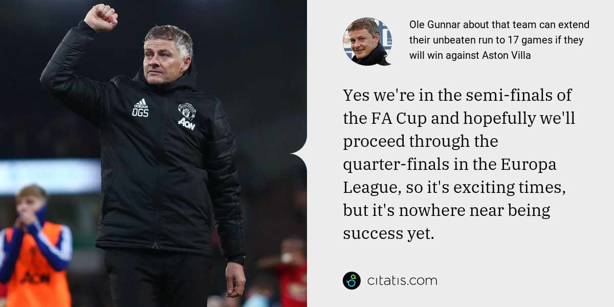 Ole Gunnar: Yes we're in the semi-finals of the FA Cup and hopefully we'll proceed through the quarter-finals in the Europa League, so it's exciting times, but it's nowhere near being success yet.