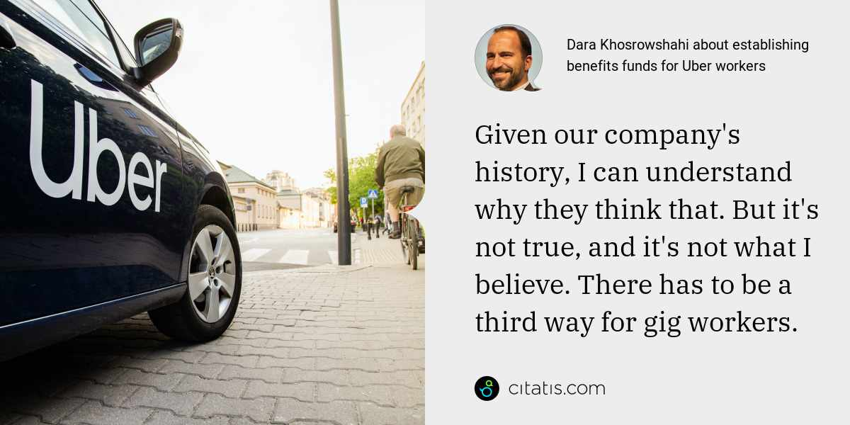 Dara Khosrowshahi: Given our company's history, I can understand why they think that. But it's not true, and it's not what I believe. There has to be a third way for gig workers.