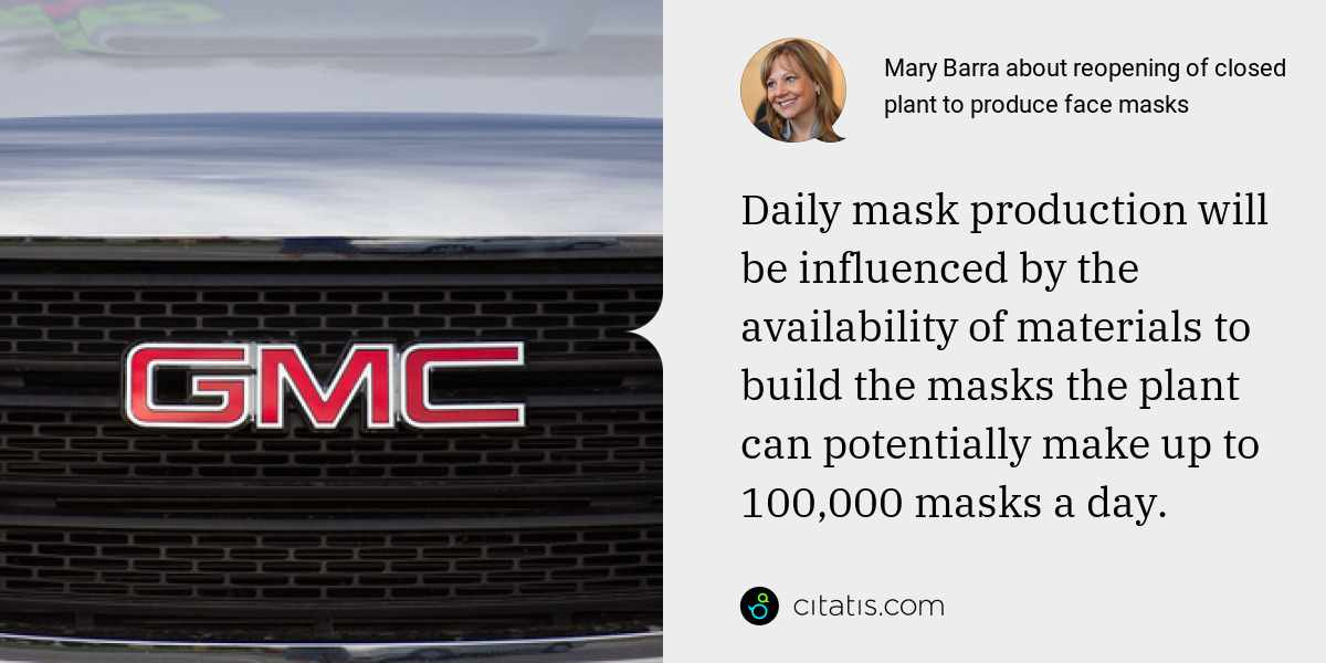 Mary Barra: Daily mask production will be influenced by the availability of materials to build the masks the plant can potentially make up to 100,000 masks a day.
