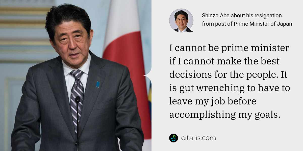 Shinzo Abe: I cannot be prime minister if I cannot make the best decisions for the people. It is gut wrenching to have to leave my job before accomplishing my goals.