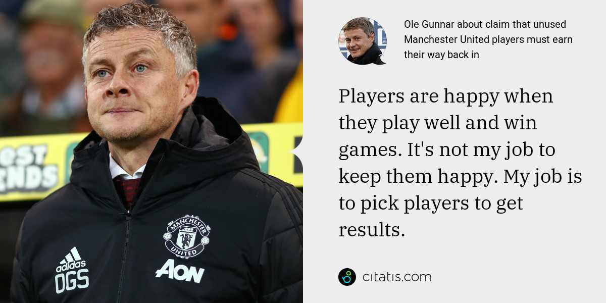 Ole Gunnar: Players are happy when they play well and win games. It's not my job to keep them happy. My job is to pick players to get results.