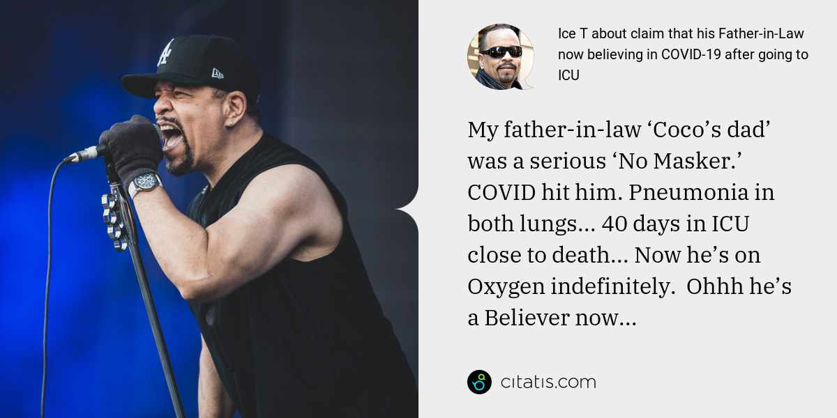Ice T: My father-in-law 'Coco's dad' was a serious 'No Masker.' COVID hit him. Pneumonia in both lungs... 40 days in ICU close to death... Now he's on Oxygen indefinitely.  Ohhh he's a Believer now...