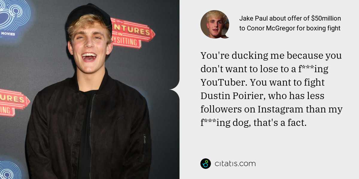 Jake Paul: You're ducking me because you don't want to lose to a f***ing YouTuber. You want to fight Dustin Poirier, who has less followers on Instagram than my f***ing dog, that's a fact.