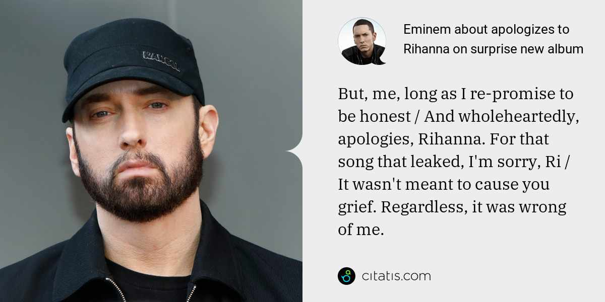 Eminem: But, me, long as I re-promise to be honest / And wholeheartedly, apologies, Rihanna. For that song that leaked, I'm sorry, Ri / It wasn't meant to cause you grief. Regardless, it was wrong of me.