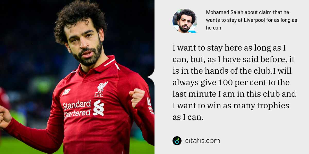 Mohamed Salah: I want to stay here as long as I can, but, as I have said before, it is in the hands of the club.I will always give 100 per cent to the last minute I am in this club and I want to win as many trophies as I can.