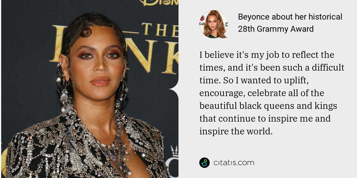 Beyonce: I believe it's my job to reflect the times, and it's been such a difficult time. So I wanted to uplift, encourage, celebrate all of the beautiful black queens and kings that continue to inspire me and inspire the world.